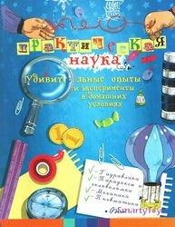 Фото Книга для детей Практическая наука удивительные опыты и эксперименты в домашних условиях